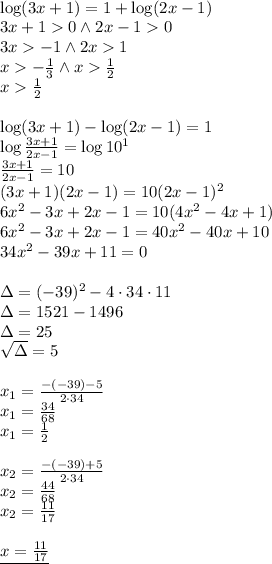 \\\log (3x+1) = 1 + \log (2x-1)\\ 3x+1>0 \wedge 2x-1>0\\ 3x>-1 \wedge 2x>1\\ x>-\frac{1}{3} \wedge x>\frac{1}{2}\\ x>\frac{1}{2}\\\\ \log(3x+1)-\log (2x-1)=1\\ \log\frac{3x+1}{2x-1}=\log10^1\\ \frac{3x+1}{2x-1}=10\\ (3x+1)(2x-1)=10(2x-1)^2\\ 6x^2-3x+2x-1=10(4x^2-4x+1)\\ 6x^2-3x+2x-1=40x^2-40x+10\\ 34x^2-39x+11=0\\\\ \Delta=(-39)^2-4\cdot34\cdot11\\ \Delta=1521-1496\\ \Delta=25\\ \sqrt{\Delta}=5\\\\ x_1=\frac{-(-39)-5}{2\cdot34}\\ x_1=\frac{34}{68}\\ x_1=\frac{1}{2}\\\\ x_2=\frac{-(-39)+5}{2\cdot34}\\ x_2=\frac{44}{68}\\ x_2=\frac{11}{17}\\\\ \underline{x=\frac{11}{17}}\\