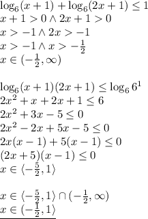 \\\log_6(x+1)+\log_6(2x+1)\leq1\\ x+1>0 \wedge 2x+1>0\\ x>-1 \wedge 2x>-1\\ x>-1 \wedge x>-\frac{1}{2}\\ x\in(-\frac{1}{2},\infty)\\\\ \log_6(x+1)(2x+1)\leq\log_66^1\\ 2x^2+x+2x+1\leq6\\ 2x^2+3x-5\leq0\\ 2x^2-2x+5x-5\leq0\\ 2x(x-1)+5(x-1)\leq0\\ (2x+5)(x-1)\leq0\\ x\in\langle-\frac{5}{2},1\rangle\\\\ x\in\langle-\frac{5}{2},1\rangle\cap(-\frac{1}{2},\infty)\\ \underline{x\in(-\frac{1}{2},1\rangle}