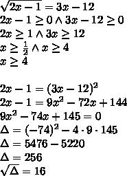 \\\sqrt{2x-1}=3x-12\\2x-1\geq0\wedge3x-12\geq0\\2x\geq1\wedge 3x\geq12\\ x\geq\frac{1}{2}\wedge x\geq4\\x\geq4\\\\ 2x-1=(3x-12)^2\\ 2x-1=9x^2-72x+144\\ 9x^2-74x+145=0\\ \Delta=(-74)^2-4\cdot9\cdot145\\ \Delta=5476-5220\\ \Delta=256\\ \sqrt{\Delta}=16\\