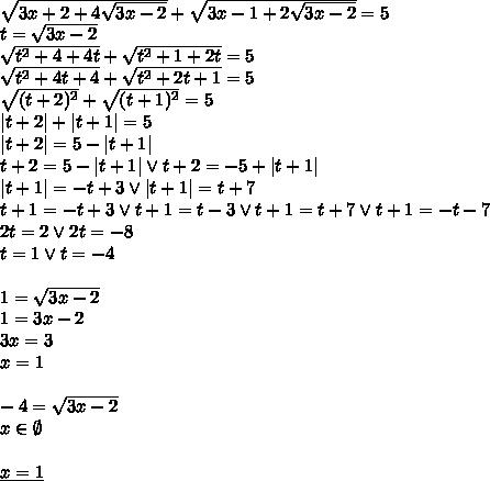 \\sqrt{3x+2+4\sqrt{3x-2}}+\sqrt{3x-1+2\sqrt{3x-2}}=5 \ t=\sqrt{3x-2}\ \sqrt{t^2+4+4t}+\sqrt{t^2+1+2t}=5\ \sqrt{t^2+4t+4}+\sqrt{t^2+2t+1}=5\ \sqrt{(t+2)^2}+\sqrt{(t+1)^2}=5\ |t+2|+|t+1|=5\ |t+2|=5-|t+1|\ t+2=5-|t+1| \vee t+2=-5+|t+1|\ |t+1|=-t+3 \vee |t+1|=t+7\ t+1=-t+3 \vee t+1=t-3 \vee t+1=t+7\vee t+1=-t-7\ 2t=2 \vee 2t=-8\ t=1 \vee t=-4\\ 1=\sqrt{3x-2}\ 1=3x-2\ 3x=3\ x=1\\ -4=\sqrt{3x-2}\ x\in\emptyset\\ \underline{x=1}