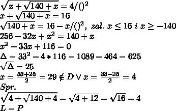 \\\sqrt{x+\sqrt{140+x}}=4 /()^2 \\x+\sqrt{140+x}=16 \\\sqrt{140+x}=16-x/()^2, \ zal. \ x \leq16 \ i \ x\geq-140 \\256-32x+x^2=140+x \\x^2-33x+116=0 \\\Delta=33^2-4*116=1089-464=625 \\\sqrt\Delta=25 \\x=\frac{33+25}{2}=29\notin D\vee x=\frac{33-25}{2}=4 \\Spr. \\\sqrt{4+\sqrt{140+4}}=\sqrt{4+12}=\sqrt{16}=4 \\L=P