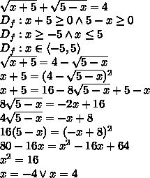 \\\sqrt{x+5}+\sqrt{5-x}=4\\ D_f:x+5\geq0 \wedge 5-x\geq0\\ D_f:x\geq-5 \wedge x\leq5\\ D_f:x\in\langle-5,5\rangle\\ \sqrt{x+5}=4-\sqrt{5-x}\\ x+5=(4-\sqrt{5-x})^2\\ x+5=16-8\sqrt{5-x}+5-x\\ 8\sqrt{5-x}=-2x+16\\ 4\sqrt{5-x}=-x+8\\ 16(5-x)=(-x+8)^2\\ 80-16x=x^2-16x+64\\ x^2=16\\ x=-4 \vee x=4