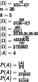 \\|\Omega|=\frac{n!}{k!(n-k)!}\\ n=36\\ k=5\\ |\Omega|=\frac{36!}{5!(36-5)!}\\ |\Omega|=\frac{36!}{5!31!}\\ |\Omega|=\frac{32\cdot 33\cdot 34\cdot35\cdot 36}{120}\\ |\Omega|=\frac{45239040}{120}\\ |\Omega|=376992\\ |A|=4\\\\ P(A)=\frac{|A|}{|\Omega|}\\ P(A)=\frac{4}{376992}\\ P(A)=\frac{1}{94248}\\