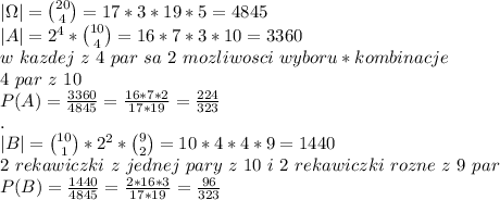 \\|\Omega|={20\choose4}=17*3*19*5=4845 \\|A|=2^4*{10\choose4}=16*7*3*10=3360 \\w \ kazdej \ z \ 4 \ par \ sa \ 2 \ mozliwosci \ wyboru * kombinacje \ \\4 \ par \ z \ 10 \\P(A)=\frac{3360}{4845}=\frac{16*7*2}{17*19}=\frac{224}{323} \\. \\|B|={10\choose1}*2^2*{9\choose2}=10*4*4*9=1440 \\2\ rekawiczki \ z \ jednej \ pary \ z \ 10 \ i \ 2 \ rekawiczki \ rozne \ z \ 9 \ par \\P(B)=\frac{1440}{4845}=\frac{2*16*3}{17*19}=\frac{96}{323}