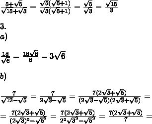 \\ \\\frac{5+\sqrt{5}}{\sqrt{15}+\sqrt{3}}=\frac{\sqrt{5}(\sqrt{5}+1)}{\sqrt{3}(\sqrt{5}+1)}=\frac{\sqrt{5}}{\sqrt{3}}=\frac{\sqrt{15}}{3} \\ \\3. \\a) \\ \\\frac{18}{\sqrt{6}}=\frac{18\sqrt{6}}{6}=3\sqrt{6} \\ \\b) \\ \\\frac{7}{\sqrt{12}-\sqrt{5}}=\frac{7}{2\sqrt{3}-\sqrt{5}}=\frac{7(2\sqrt{3}+\sqrt{5})}{(2\sqrt{3}-\sqrt{5})(2\sqrt{3}+\sqrt{5})}=\\ \\=\frac{7(2\sqrt{3}+\sqrt{5})}{(2\sqrt{3})^2-\sqrt{5}^2}=\frac{7(2\sqrt{3}+\sqrt{5})}{2^2\sqrt{3}^2-\sqrt{5}^2}=\frac{7(2\sqrt{3}+\sqrt{5})}{7}=