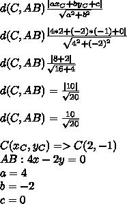 \ \d(C,AB) \frac{|a x_{C}+b y_{C}+c| }{ \sqrt{ a^{2}+ b^{2} } }  \  \ d(C,AB) \frac{|4*2+(-2)*(-1)+0| }{ \sqrt{ 4^{2}+ (-2)^{2} } } \  \ d(C,AB) \frac{|8+2| }{ \sqrt{ 16+ 4 } } \  \  d(C,AB)= \frac{|10|}{ \sqrt{20} }  \  \d(C,AB)= \frac{10}{ \sqrt{20} } \  \ C( x_{C} , y_{C} )=>C(2,-1) \ AB:4x-2y=0 \ a=4 \ b=-2 \ c=0