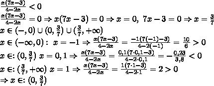 \\ \frac{x(7x-3)}{4-2x}<0\\ \frac{x(7x-3)}{4-2x}=0\Rightarrow x(7x-3)=0\Rightarrow x=0,\ 7x-3=0\Rightarrow x=\frac37\\ x\in(-\inty,0)\cup(0,\frac37)\cup(\frac37,+\infty)\\x\in(-\infty,0):\ x=-1\Rightarrow \frac{x(7x-3)}{4-2x}=\frac{-1(7(-1)-3)}{4-2(-1)}=\frac{10}6>0\\x\in:(0,\frac37)\ x=0,1\Rightarrow \frac{x(7x-3)}{4-2x}=\frac{0,1(7\cdot0,1-3)}{4-2\cdot0,1}=-\frac{0,23}{3,8}<0\\x\in:(\frac37,+\infty)\ x=1\Rightarrow \frac{x(7x-3)}{4-2x}=\frac{1(7\cdot1-3)}{4-2\cdot1}=2>0\\\Rightarrow x\in:(0,\frac37)