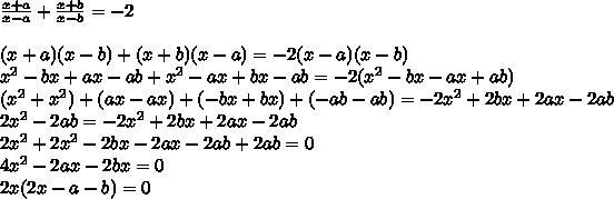 \\ \frac{x + a}{x - a} + \frac{x + b}{x - b} = - 2 \\\\ (x + a)(x - b) + (x + b)(x - a) = - 2(x - a)(x - b) \\ x^2 - bx + ax - ab + x^2 - ax + bx - ab = - 2(x^2 - bx - ax + ab) \\ (x^2 + x^2) + (ax - ax) + (- bx + bx) + (- ab - ab) = - 2x^2 + 2bx + 2ax - 2ab \\ 2x^2 - 2ab = - 2x^2 + 2bx + 2ax - 2ab \\ 2x^2 + 2x^2 - 2bx - 2ax - 2ab + 2ab = 0 \\ 4x^2 - 2ax - 2bx = 0 \\ 2x(2x - a - b) = 0