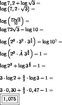\\ \log 7,2 + \log \sqrt{3} = \\ \log \left ( 7,2 \cdot \sqrt{3} \right ) = \\\\ \log \left (\frac{72\sqrt{3}}{10} \right ) = \\ \log 72\sqrt{3} - \log 10 = \\\\ \log \left ( 2^3 \cdot 3^2 \cdot 3^{\frac{1}{2}} \right ) - \log 10^1 = \\\\ \log \left ( 2^3 \cdot 3^{\frac{5}{2}} \right ) - 1 = \\\\ \log 2^3 + \log 3^{\frac{5}{2}} - 1 = \\\\ 3 \cdot \log 2 + \frac{5}{2} \cdot \log 3 - 1 = \\\\ 3 \cdot 0,30 + \frac{5}{2} \cdot 0,47 - 1 = \\ \boxed{\boxed{1,075}}