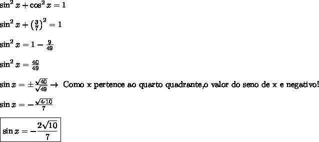 \\ \sin^2 x + \cos^2 x = 1 \\\\ \sin^2 x + \left ( \frac{3}{7} \right )^2 = 1 \\\\ \sin^2 x = 1 - \frac{9}{49} \\\\ \sin^2 x = \frac{40}{49} \\\\ \sin x = \pm \frac{\sqrt{40}}{\sqrt{49}} \rightarrow \; \text{Como x pertence ao quarto quadrante,\\ o valor do seno de x e negativo!} \\\\ \sin x = - \frac{\sqrt{4 \cdot 10}}{7} \\\\ \boxed{\sin x = - \frac{2\sqrt{10}}{7}}