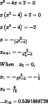 \\ { x }^{ 3 }-4x+2=0\\ \\ x\left( { x }^{ 2 }-4 \right) +2=0\\ \\ x\left( { x }^{ 2 }-4 \right) =-2\\ \\ x=-\frac { 2 }{ \left( { x }^{ 2 }-4 \right)  } \\ \\ { x }_{ n+1 }=-\frac { 2 }{ { x }_{ n }^{ 2 }-4 } \\ \\ When\quad { x }_{ 0 }=0,\\ \\ { x }_{ 1 }=-\frac { 2 }{ { 0 }^{ 2 }-4 } =-\frac { 1 }{ 2 } \\ \\ { x }_{ 2 }=\frac { 8 }{ 15 } \\ \\ ...{ x }_{ 16 }=0.5391888728