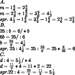 \\ A. \\m-1\frac56=2\frac23 \\m=2\frac46+1\frac56=3\frac96=4\frac12 \\spr. \ 4\frac12-1\frac56=3\frac96-1\frac56=2\frac46=2\frac23 \\B. \\25:b=6/*b \\6b=25/:6 \\b=\frac{25}{6}=4\frac16 \\spr. \ 25:4\frac16=25:\frac{25}{6}=25*\frac{6}{25}=6 \\C. \\d:4=5\frac12/*4 \\d=\frac{11}{2}*4=11*2=22 \\spr. 22:4=\frac{22}{4}=\frac{11}{2}=5\frac12