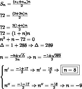 \\ S_n = \frac{(a_1 + a_n)n}{2} \\\\ 72 = \frac{(2 + 2n)n}{2} \\\\ 72 = \frac{2(1 + n)n}{2} \\ 72 = (1 + n)n \\ n^2 + n - 72 = 0 \\ \Delta = 1 + 288 \Rightarrow \Delta = 289 \\\\ n = \frac{- b \pm \sqrt{\Delta }}{2a} \Rightarrow n = \frac{- 1 \pm \sqrt{289}}{2} \\\\ \begin{cases} n' = \frac{- 1 + 17}{2} \Rightarrow n' = \frac{16}{2} \Rightarrow \boxed{\boxed{n = 8}}\\\\ n'' = \frac{- 1 - 17}{2} \Rightarrow n'' = \frac{- 18}{2} \Rightarrow n = - 9 \end{cases}