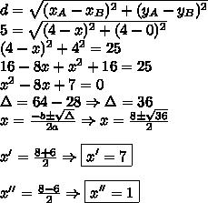 \\ d = \sqrt{(x_A - x_B)^2 + (y_A - y_B)^2} \\ 5 = \sqrt{(4 - x)^2 + (4 - 0)^2} \\ (4 - x)^2 + 4^2 = 25 \\ 16 - 8x + x^2 + 16 = 25 \\ x^2 - 8x + 7 = 0 \\ \Delta = 64 - 28 \Rightarrow \Delta = 36 \\ x = \frac{- b \pm \sqrt{\Delta }}{2a} \Rightarrow x = \frac{8 \pm \sqrt{36}}{2} \\\\ x' = \frac{8 + 6}{2} \Rightarrow \boxed{x' = 7} \\\\ x'' = \frac{8 - 6}{2} \Rightarrow \boxed{x'' = 1}