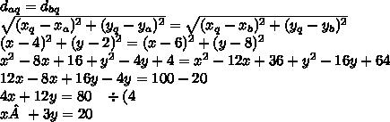 \\ d_{aq} = d_{bq} \\ \sqrt{(x_q - x_a)^2 + (y_q - y_a)^2} = \sqrt{(x_q - x_b)^2 + (y_q - y_b)^2} \\ (x - 4)^2 + (y - 2)^2 = (x - 6)^2 + (y - 8)^2 \\ x^2 - 8x + 16 + y^2 - 4y + 4 = x^2 - 12x + 36 + y^2 - 16y + 64 \\ 12x - 8x + 16y - 4y = 100 - 20 \\ 4x + 12y = 80 \;\;\; \div(4 \\ x + 3y = 20