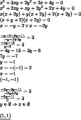 \\ x^2+3xy+2y^2+2x+4y=0\\ x^2+2xy+xy+2y^2+2x+4y=0\\ x(x+2y)+y(x+2y)+2(x+2y)=0\\ (x+y+2)(x+2y)=0\\ x=-y-2 \vee x=-2y\\\\ \frac{-y-2-3y-11}{-y-2+2y}=3\\ \frac{-4y-13}{y-2}=3\\ -4y-13=3y-6\\ 7y=-7\\ y=-1\\ x=-(-1)-2\\ x=-1\\ (-1,-1)\\\\ \frac{-2y-3y-11}{-2y+2y}=3\\ \frac{-5y-11}{0}=3\\ y\in \emptyset \Rightarrow x\in \emptyset\\\\ \underline{\underline{(1,1)}}