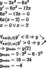 \\ y=2x^3-6x^2\\ y'=6x^2-12x\\ 6x^2-12x=0\\ 6x(x-2)=0\\ x=0 \vee x=2\\\\ \forall_{x\in(0,2)} y'<0\Rightarrow y\searrow\\ \forall_{x\in(2,\infty)} y'>0\Rightarrow y\nearrow\\ \Rightarrow y_{min}=y(2)\\ y_{min}=2\cdot 2^3-6\cdot2^2\\ y_{min}=16-24\\ y_{min}=-8