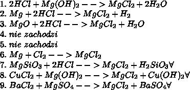 \\1.\ 2HCl+Mg(OH)_2-->MgCl_2+2H_2O\\ 2.\ Mg+2HCl-->MgCl_2+H_2\\ 3.\ MgO+2HCl-->MgCl_2+H_2O\\ 4.\ nie\ zachodzi\\ 5.\ nie\ zachodzi\\ 6.\ Mg+Cl_2-->MgCl_2\\ 7.\ MgSiO_3+2HCl-->MgCl_2+H_2SiO_3\forall\\ 8.\ CuCl_2+Mg(OH)_2-->MgCl_2+Cu(OH)_2\forall\\ 9.\ BaCl_2+MgSO_4-->MgCl_2+BaSO_4\forall