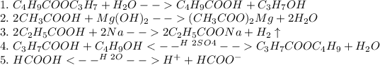 \\1.\ C_4H_9COOC_3H_7+H_2O-->C_4H_9COOH+C_3H_7OH\\ 2.\ 2CH_3COOH+Mg(OH)_2-->(CH_3COO)_2Mg+2H_2O\\ 3.\ 2C_2H_5COOH+2Na-->2C_2H_5COONa+H_2\uparrow\\ 4.\ C_3H_7COOH+C_4H_9OH<--^H^2^S^O^4-->C_3H_7COOC_4H_9+H_2O\\ 5.\ HCOOH<--^H^2^O-->H^+ + HCOO^-