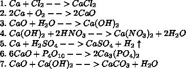 \\1.\ Ca+Cl_2-->CaCl_2\\ 2.\ 2Ca+O_2-->2CaO\\ 3.\ CaO+H_2O-->Ca(OH)_2\\ 4.\ Ca(OH)_2+2HNO_3-->Ca(NO_3)_2+2H_2O\\ 5.\ Ca+H_2SO_4-->CaSO_4+H_2\uparrow\\ 6.\ 6CaO+P_4O_1_0-->2Ca_3(PO_4)_2\\ 7.\ CaO+Ca(OH)_2-->CaCO_3+H_2O