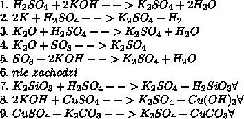 \\1.\ H_2SO_4+2KOH-->K_2SO_4+2H_2O\\ 2.\ 2K+H_2SO_4-->K_2SO_4+H_2\\ 3.\ K_2O+H_2SO_4-->K_2SO_4+H_2O\\ 4.\ K_2O+SO_3-->K_2SO_4\\ 5.\ SO_3+2KOH-->K_2SO_4+H_2O\\ 6.\ nie\ zachodzi\\ 7.\ K_2SiO_3+H_2SO_4-->K_2SO_4+H_2SiO_3\forall\\ 8.\ 2KOH+CuSO_4-->K_2SO_4+Cu(OH)_2\forall\\ 9.\ CuSO_4+K_2CO_3-->K_2SO_4+CuCO_3\forall