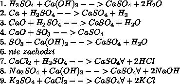 \\1.\ H_2SO_4+Ca(OH)_2-->CaSO_4+2H_2O\\ 2.\ Ca+H_2SO_4-->CaSO_4+H_2\\ 3.\ CaO+H_2SO_4-->CaSO_4+H_2O\\ 4.\ CaO+SO_3-->CaSO_4\\ 5.\ SO_3+Ca(OH)_2-->CaSO_4+H_2O\\ 6.\ nie\ zachodzi\\ 7.\ CaCl_2+H_2SO_4-->CaSO_4\forall+2HCl\\ 8.\ Na_2SO_4+Ca(OH)_2-->CaSO_4\forall+2NaOH\\ 9.\ K_2SO_4+CaCl_2-->CaSO_4\forall+2KCl