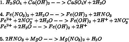 \\1.\ H_2SO_4+Ca(OH)_2-->CaSO_4\forall+2H_2O\\ \\ 4.\ Fe(NO_3)_2+2H_2O-->Fe(OH)_2+2HNO_3\\ Fe^2^+ + 2NO_3^- + 2H_2O-->Fe(OH)_2 + 2H^+ + 2NO_3^-\\ Fe^2^+ + 2H_2O-->Fe(OH)_2+2H^+\\ \\ 5.\ 2HNO_3+MgO-->Mg(NO_3)_2+H_2O\\
