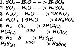 \\1.\ SO_2+H_2O-->H_2SO_3\\ 2.\ SO_3+H_2O-->H_2SO_4\\ 3.\ N_2O_5+H_2O-->2HNO_3\\ 4.\ P_4O_1_0+6H_2O-->4H_3PO_4\\ 5.\ H_2+Cl_2-->2HCl_(_g_)\\ HCl_(_g_)--^H^2^O-->HCl_(_c_)\\ 6.\ H_2+S-->H_2S_(_g_)\\ H_2S_(_g_)--^H^2^O-->H_2S_(_c_)