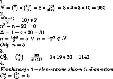 \\1. \\N={8\choose1}*{10\choose3}=8*\frac{10!}{3!*7!}=8*4*3*10=960 \\2. \\\frac{n(n-1)}{2}=10 /*2 \\n^2-n-20=0 \\\Delta=1+4*20=81 \\n=\frac{1+9}{2}=5 \ \vee \ n=\frac{1-9}{2}\notin N \\Odp. \ n=5 \\3. \\C^3_{20}={20\choose3}=\frac{20!}{3!*17!}=3*19*20=1140 \\4. \\Kombinacje \ 4-elementowe \ zbioru \ 5 \ elementow \\C^4_5={5\choose4}=5