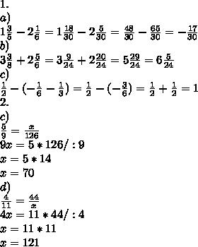 \\1. \\a) \\1\frac35-2\frac16=1\frac{18}{30}-2\frac{5}{30}=\frac{48}{30}-\frac{65}{30}=-\frac{17}{30} \\b) \\3\frac38+2\frac56=3\frac{9}{24}+2\frac{20}{24}=5\frac{29}{24}=6\frac{5}{24} \\c) \\\frac12-(-\frac16-\frac13)=\frac12-(-\frac36)=\frac12+\frac12=1 \\2. \\c) \\\frac59=\frac{x}{126} \\9x=5*126 /:9 \\x=5*14 \\x=70 \\d) \\\frac{4}{11}=\frac{44}{x} \\4x=11*44 /:4 \\x=11*11 \\x=121