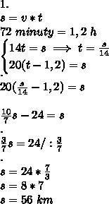 \\1. \\s=v*t \\72 \ minuty = 1,2 \ h \\\begin{cases}14t=s\implies t=\frac{s}{14}\\20(t-1,2)=s\end{cases} \\. \\20(\frac{s}{14}-1,2)=s \\ \\\frac{10}{7}s-24=s \\. \\\frac37s=24 /:\frac37 \\. \\s=24*\frac73 \\s=8*7 \\s=56 \ km