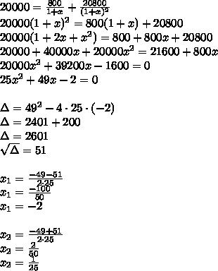 \\20000=\frac{800}{1+x}+\frac{20800}{(1+x)^2}\\ 20000(1+x)^2=800(1+x)+20800\\ 20000(1+2x+x^2)=800+800x+20800\\ 20000+40000x+20000x^2=21600+800x\\ 20000x^2+39200x-1600=0\\ 25x^2+49x-2=0\\\\ \Delta=49^2-4\cdot25\cdot(-2)\\ \Delta=2401+200\\ \Delta=2601\\ \sqrt{\Delta}=51\\\\ x_1=\frac{-49-51}{2\cdot25}\\ x_1=\frac{-100}{50}\\ x_1=-2\\\\ x_2=\frac{-49+51}{2\cdot25}\\ x_2=\frac{2}{50}\\ x_2=\frac{1}{25}