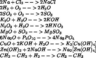 \\2Na+Cl_2-->2NaCl\\ 2H_2+O_2-->2H_2O\\ 2SO_2+O_2-->2SO_3\\ K_2O+H_2O-->2KOH\\ N_2O_3+H_2O-->2HNO_2\\ MgO+SO_2-->MgSO_3\\ 6Na_2O+P_4O_1_0-->4Na_3PO_4\\ CuO+2KOH+H_2O-->K_2[Cu(OH)_4]\\ Zn(OH)_2+2NaOH-->Na_2[Zn(OH)_4]\\ CH_2=CH_2+H_2-->CH_3-CH_3\\