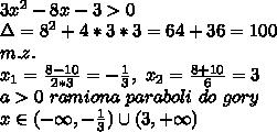 \\3x^2-8x-3>0 \\\Delta=8^2+4*3*3=64+36=100 \\m.z. \\x_1=\frac{8-10}{2*3}=-\frac13, \ x_2=\frac{8+10}{6}=3 \\a>0 \ ramiona \ paraboli \ do \ gory \\x\in(-\infty,-\frac13)\cup(3,+\infty)