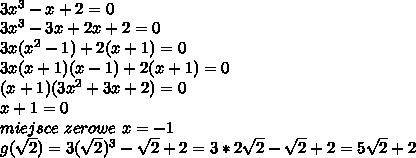 \\3x^3-x+2=0 \\3x^3-3x+2x+2=0 \\3x(x^2-1)+2(x+1)=0 \\3x(x+1)(x-1)+2(x+1)=0 \\(x+1)(3x^2+3x+2)=0 \\x+1=0 \\miejsce \ zerowe \ x=-1 \\g(\sqrt2)=3(\sqrt2)^3-\sqrt2+2=3*2\sqrt2-\sqrt2+2=5\sqrt2+2