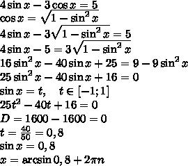 \\4\sin x-3\cos x=5\\\cos x =\sqrt{1-\sin^2x}\\4\sin x-3\sqrt{1-\sin^2x}=5\\4\sin x-5=3\sqrt{1-\sin^2x}\\16\sin^2x-40\sin x+25=9-9\sin^2x\\25\sin^2x-40\sin x+16=0\\\sin x=t,\quad t\in[-1;1]\\25t^2-40t+16=0\\D=1600-1600=0\\t=\frac{40}{50}=0,8\\\sin x = 0,8\\x=\arcsin0,8+2\pi n