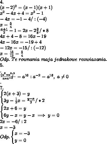 \\4. \\(x-2)^2=(x-1)(x+1) \\x^2-4x+4=x^2-1 \\-4x=-1-4/:(-4) \\x=\frac54 \\\frac{x+1}{2}-1=2x-2\frac38/*8 \\4x+4-8=16x-19 \\4x-16x=-19+4 \\-12x=-15 /:(-12) \\x=\frac{15}{12}=\frac54 \\Odp. \ Te \ rownania \ maja \ jednakowe \ rozwiazania. \\5. \\. \\\frac{(a^5*a^3)^2}{a*a^{-3}}=a^{16}:a^{-2}=a^{18}, \ a\neq0 \\. \\7. \\\begin{cases}2(x+3)=y\\3y-\frac12x=\frac{y-x}{2}/*2\end{cases} \\\begin{cases}{2x+6=y\\6y-x=y-x\implies y=0\end{cases} \\2x=-6/:2 \\x=-3 \\Odp. \begin{cases}x=-3\\ y=0\end{cases}
