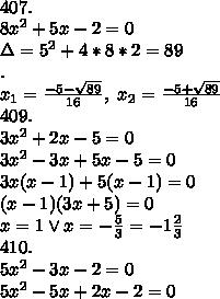 \\407.\\8x^2+5x-2=0\\\Delta=5^2+4*8*2=89\\.\\x_1=\frac{-5-\sqrt{89}}{16}, \ x_2=\frac{-5+\sqrt{89}}{16}\\409.\\3x^2+2x-5=0\\3x^2-3x+5x-5=0\\3x(x-1)+5(x-1)=0\\(x-1)(3x+5)=0\\x=1\vee x=-\frac53=-1\frac23\\410.\\5x^2-3x-2=0\\5x^2-5x+2x-2=0