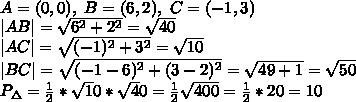 \\A=(0,0), \ B=(6,2), \ C=(-1,3) \\ AB =\sqrt{6^2+2^2}=\sqrt{40} \\ AC =\sqrt{(-1)^2+3^2}=\sqrt{10} \\ BC =\sqrt{(-1-6)^2+(3-2)^2}=\sqrt{49+1}=\sqrt{50} \\P_{\Delta}=\frac12*\sqrt10*\sqrt40=\frac12\sqrt{400}=\frac12*20=10
