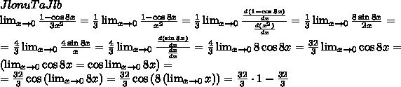 \\JlonuTaJlb\\\lim_{x\to0}\frac{1-\cos8x}{3x^2}=\frac13\lim_{x\to0}\frac{1-\cos8x}{x^2}=\frac13\lim_{x\to0}\frac{\frac{d\left ( 1-\cos8x \right )}{dx}}{\frac{d(x^2)}{dx}}=\frac13\lim_{x\to0}\frac{8\sin8x}{2x}=\\=\frac43\lim_{x\to0}\frac{4\sin8x}{x}=\frac43\lim_{x\to0}\frac{\frac{d(\sin8x)}{dx}}{\frac{dx}{dx}}=\frac43\lim_{x\to0}8\cos8x=\frac{32}{3}\lim_{x\to0}\cos8x=\left ( \lim_{x\to0}\cos8x=\cos\lim_{x\to0}8x \right )=\\=\frac{32}{3}\cos\left (\lim_{x\to0}8x \right )=\frac{32}{3}\cos\left (8\left (\lim_{x\to0}x \right ) \right )=\frac{32}{3}\cdot1-\frac{32}{3}