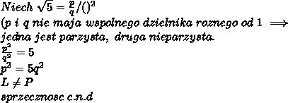 \\Niech \ \sqrt5=\frac pq /()^2 \\(p \ i \ q \ nie \ maja \ wspolnego \ dzielnika \ roznego \ od \ 1\implies \\ jedna \ jest \ parzysta, \ druga \ nieparzysta. \\\frac {p^2}{q^2}=5 \\p^2=5q^2 \\L\neq P \\ sprzecznosc \ c.n.d