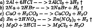 \\a)\ 2Al+6HCl-->2AlCl_3+3H_2\uparrow\\ b)\ 2Na+2HBr-->2NaBr+H_2\uparrow\\ c)\ CaO+H_2CO_3-->CaCO_3+H_2O\\ d)\ Zn+2HNO_3-->Zn(NO_3)_2+H_2\uparrow\\ e)\ MgO+2HCl-->MgCl_2+H_2O