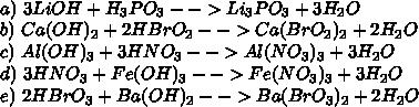 \\a)\ 3LiOH+H_3PO_3-->Li_3PO_3+3H_2O\\ b)\ Ca(OH)_2+2HBrO_2-->Ca(BrO_2)_2+2H_2O\\ c)\ Al(OH)_3+3HNO_3-->Al(NO_3)_3+3H_2O\\ d)\ 3HNO_3+Fe(OH)_3-->Fe(NO_3)_3+3H_2O\\ e)\ 2HBrO_3+Ba(OH)_2-->Ba(BrO_3)_2+2H_2O