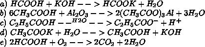 \\a)\ HCOOH+KOH-->HCOOK+H_2O\\ b)\ 6CH_3COOH+Al_2O_3-->2(CH_3COO)_3Al+3H_2O\\ c)\ C_2H_5COOH--^H^2^O-->C_2H_5COO^- + H^+\\ d)\ CH_3COOK+H_2O-->CH_3COOH+KOH\\ e)\ 2HCOOH+O_2-->2CO_2+2H_2O