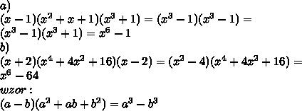 \\a) \\ (x-1)(x^2+x+1)(x^3+1)=(x^3-1)(x^3-1)= \\(x^3-1)(x^3+1)=x^6-1 \\b) \\(x+2)(x^4+4x^2+16)(x-2) =(x^2-4)(x^4+4x^2+16)= \\x^6-64 \\wzor: \\(a-b)(a^2+ab+b^2)=a^3-b^3