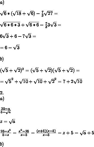 \\a) \\ \\\sqrt{6}*(\sqrt{18}+\sqrt{6})-\frac{7}{3}\sqrt{27}= \\ \\\sqrt{6*6*3}+\sqrt{6*6}-\frac{7}{3}3\sqrt{3}= \\ \\6\sqrt{3}+6-7\sqrt{3}= \\ \\=6-\sqrt{3} \\ \\b) \\ \\(\sqrt{5}+\sqrt{2})^2=(\sqrt{5}+\sqrt{2})(\sqrt{5}+\sqrt{2})= \\ \\=\sqrt{5}^2+\sqrt{10}+\sqrt{10}+\sqrt{2}^2=7+2\sqrt{10} \\ \\2. \\a) \\ \\\frac{25-a}{5-\sqrt{a}} \\ \\z=\sqrt{a} \\ \\\frac{25-z^2}{5-z}=\frac{z^2-25}{z-5}=\frac{(z+5)(z-5)}{z-5}=z+5=\sqrt{a}+5 \\ \\b)