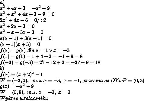 \\a) \\x^2+4x+3=-x^2+9 \\x^2+x^2+4x+3-9=0 \\2x^2+4x-6=0/:2 \\x^2+2x-3=0 \\x^2-x+3x-3=0 \\x(x-1)+3(x-1)=0 \\(x-1)(x+3)=0 \\f(x)=g(x) \ dla \ x=1 \vee x=-3 \\f(1)=g(1)=1+4+3=-1+9=8 \\f(-3)=g(-3)=27-12+3=-27+9=18 \\b) \\f(x)=(x+2)^2-1 \\W=(-2,0), \ \ m.z.. x=-3, \ x=-1, \ przecina \ os \ OY w P=(0,3) \\g(x)=-x^2+9 \\W=(0,9), \ m.z. \ x=-3, \ x=3 \\Wykres \ w zalaczniku