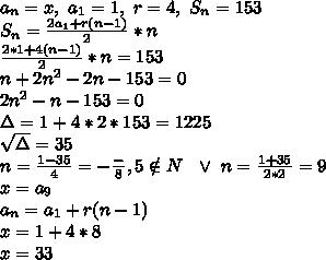 \\a_n=x, \ a_1=1, \ r=4, \ S_n=153 \\S_n=\frac{2a_1+r(n-1)}{2}*n \\\frac{2*1+4(n-1)}{2}*n=153 \\n+2n^2-2n-153=0 \\2n^2-n-153=0 \\\Delta=1+4*2*153=1225 \\\sqrt\Delta=35 \\n=\frac{1-35}{4}=-\frac-8,5\notin N \ \ \vee \ n=\frac{1+35}{2*2}=9 \\x=a_9 \\a_n=a_1+r(n-1) \\x=1+4*8 \\x=33