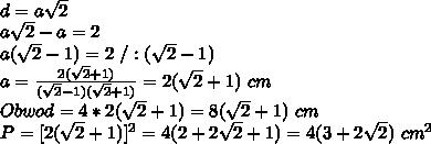 \\d=a\sqrt2 \\a\sqrt2-a=2 \\a(\sqrt2-1)=2 \ /:(\sqrt2-1) \\a=\frac{2(\sqrt2+1)}{(\sqrt2-1)(\sqrt2+1)}=2(\sqrt2+1) \ cm \\Obwod = 4*2(\sqrt2+1)=8(\sqrt2+1) \ cm \\P=[2(\sqrt2+1)]^2=4(2+2\sqrt2+1)=4(3+2\sqrt2)\ cm^2