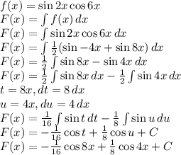 \\f(x)=\sin2x \cos6x\\ F(x)=\int f(x)\, dx\\ F(x)=\int \sin2x \cos6x\, dx\\ F(x)=\int \frac{1}{2}(\sin -4x+\sin 8x)\, dx\\ F(x)=\frac{1}{2} \int\sin 8x-\sin 4x\, dx\\ F(x)=\frac{1}{2} \int\sin 8x\, dx-\frac{1}{2}\int\sin 4x\, dx\\ t=8x,dt=8\, dx\\ u=4x,du=4\, dx\\ F(x)=\frac{1}{16} \int\sin t \, dt-\frac{1}{8}\int\sin u\, du\\ F(x)=-\frac{1}{16}\cos t+\frac{1}{8}\cos u+C\\ F(x)=-\frac{1}{16}\cos 8x+\frac{1}{8}\cos 4x+C